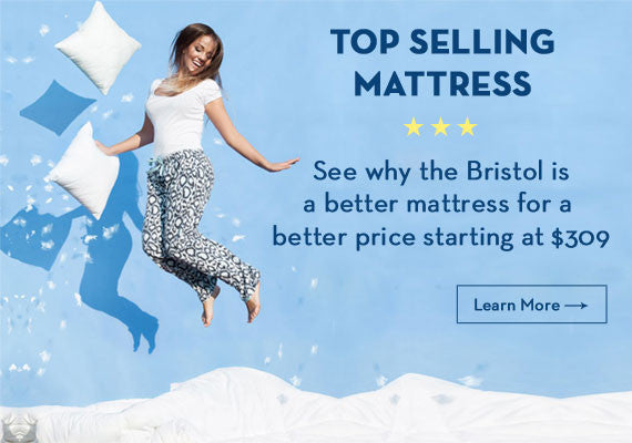 TOP SELLING MATTRESS See why bristol is a better mattress for a better price starting at $309