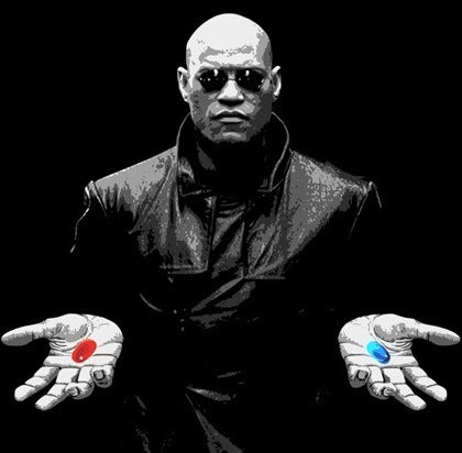Are you going to take the Blue Pill or the Red Pill?