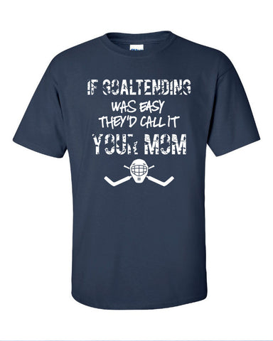 if goaltending was easy hockey call it your mom funny mother goalie Printed graphic T-Shirt Tee Shirt Mens Ladies Womens Youth Kids ML-040