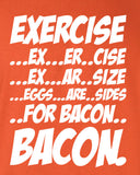 Exercise Eggs are Sides for Bacon Funny T-Shirt Tee Shirt T Mens Ladies Womens Funny fat Geek Nerd Food Foodie mad labs pants ML-273