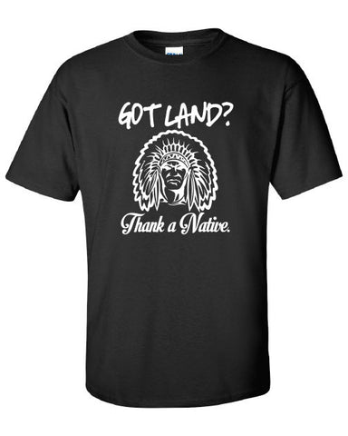 Got Land Thank a Native illegal immigration problem American Canadian T-Shirt Tee Shirt Mens Ladies Womens mad labs ML-325
