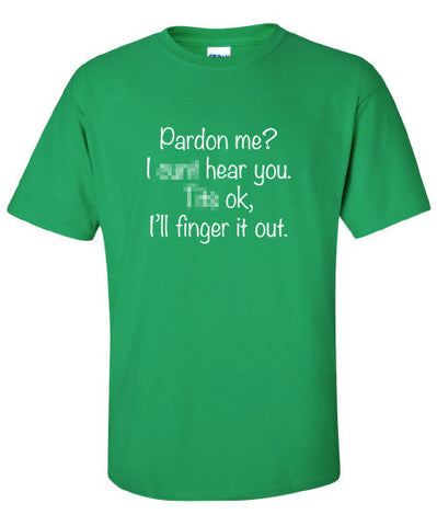 Pardon Me I Cant Hear You it's OK finger saint st Patrick's beer ireland scottish adult T-Shirt Tee Shirt Mens Ladies Womens mad labs ML-301