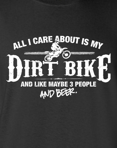 All I Care About is My Dirt Bike And Like Maybe 3 People and Beer T-Shirt ML-533