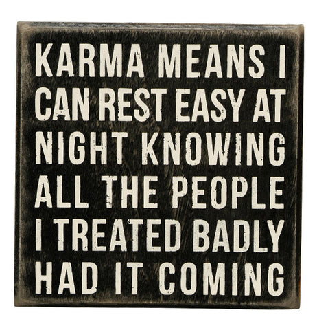 "The ""Karma Means"" Box Sign has white letters thats says ""Karma means I can rest easy at night knowing all the people I treated badly had it coming"" on a black background."