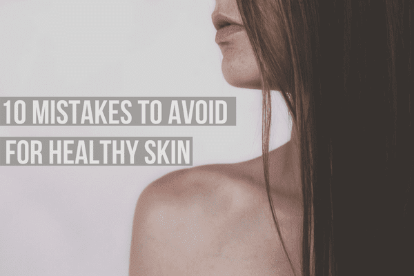 10 Mistakes to Avoid for Healthy Skin