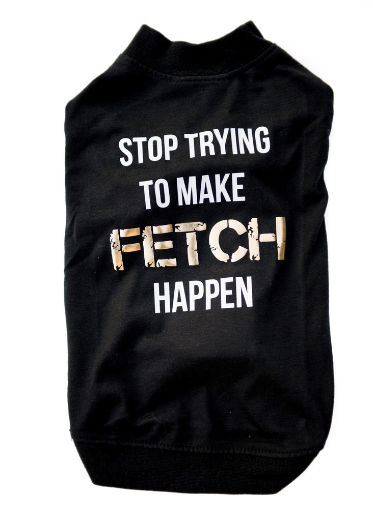 Stop Trying To Make Fetch Happen - Dressed By Finn, LLC