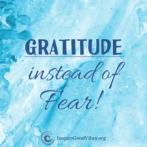 Be Grateful instead of Fearful