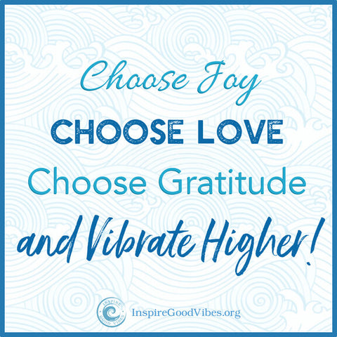 Choose JOy, LOve, Gratitude and vibrate higher - inspire good vibes