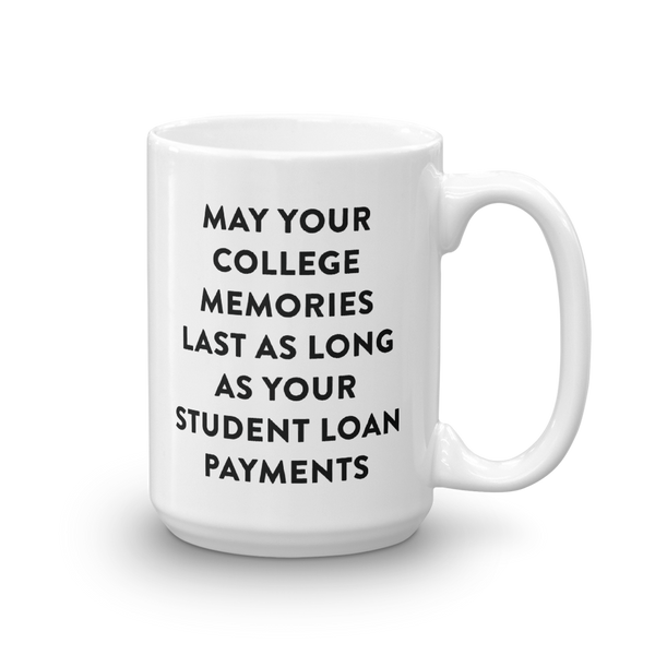 May Your College Memories Last As Long As Your Student Loan Payments Mug