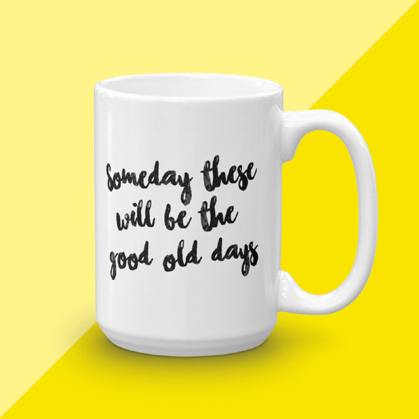 Some Day These Will Be The Good Old Days Mug