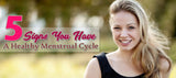 5 Signs You Have A Healthy Menstrual Cycle