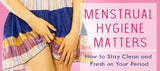 Menstrual Hygiene Matters:  How to Stay Clean and Fresh on Your Period