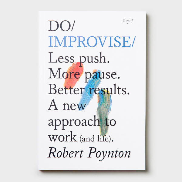 Do Improvise – Less push. More pause. Better results. A new approach to work