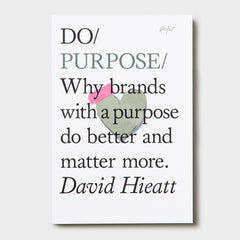 Do Purpose - Why brands with a purpose do better and matter more by David Hieatt
