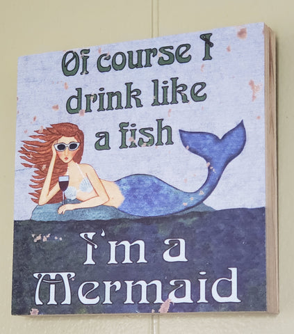 """Of Course I Drink Like a Fish I'm a Mermaid"" Wood Sign"