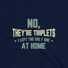 No, They're Triplets. I Left the Ugly One at Home - T-Shirt