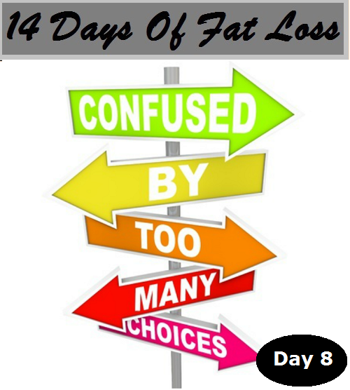 How So Many Choices Keep Us Fat: Day 8 Of 14 Days Of Fat Loss