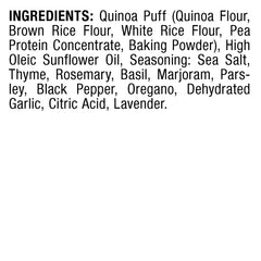 INGREDIENTS: Quinoa Puff (Quinoa Flour, Brown Rice Flour, White Rice Flour, Pea Protein Concentrate, Baking Powder), High Oleic Sunflower Oil, Seasoning: Sea Salt, Thyme, Rosemary, Basil, Marjoram, Parsley, Black Pepper, Oregano, Dehydrated Garlic, Citric Acid, Lavender.