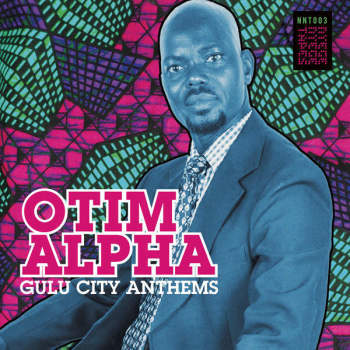 OTIM ALPHA : GULU CITY ANTHEMS [ Nyege Nyege Tapes ]