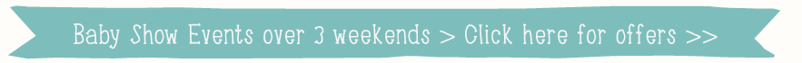 Baby Show Events over 3 weekends > Click here for offers >>