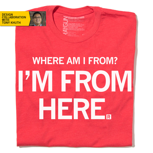 Where am I from? I'm From Here. Red Shirt Raygun Tony Khuth