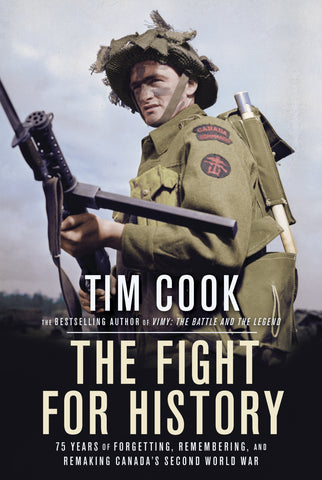 The Fight for History - 75 YEARS OF FORGETTING, REMEMBERING, AND REMAKING CANADA'S SECOND WORLD WAR By TIM COOK