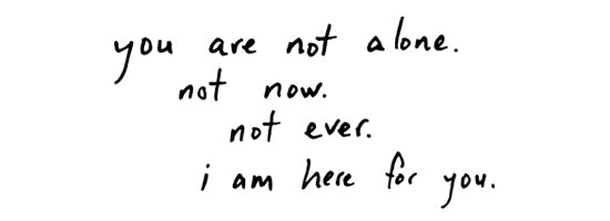 you are not alone, not now, not ever. i am here for you.