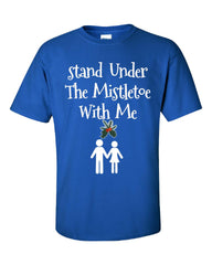 Stand Under The Mistletoe With Me Christmas - Unisex Tshirt