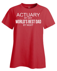 ACTUARY By Day World s Best Dad By Night - Ladies T Shirt