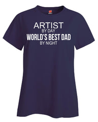 ARTIST By Day World s Best Dad By Night - Ladies T Shirt