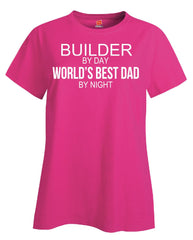 BUILDER By Day World s Best Dad By Night - Ladies T Shirt