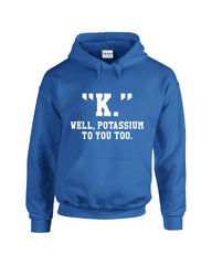 """K."" Well, Potassium To You Too. - Hoodie"