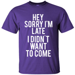 Hey Sorry Im Late I Didnt Want To Come TShirt