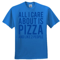 All I Care About Pizza And Like 2 People T-Shirt