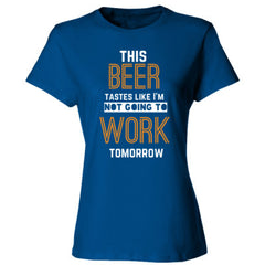 THIS BEER TASTES LIKE I'M NOT GOING TO WORK TOMORROW - Ladies' Cotton T-Shirt