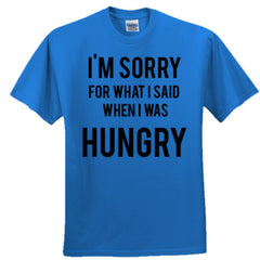 I'm Sorry For What I Said When I Was Hungry T-Shirt.