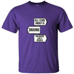 ALL I CARE ABOUT IS DRIVING AND LIKE MAYBE 3 PEOPLE GREAT FUNNY AUTOMOTIVE SHIRT - Ultracotton T-Shirt
