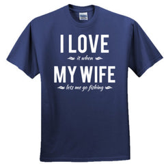 I LOVE IT WHEN MY WIFE LETS ME GO FISHING T SHIRT - Adult Tshirt