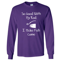 SO GOOD WITH MY ROD I MAKE FISH COME - Long Sleeve TShirt