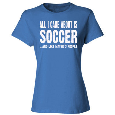 All I Care About Is Soccer And Like Maybe 3 People - Ladies' Cotton T-Shirt