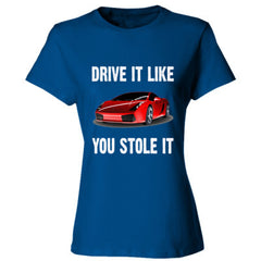 Drive It Like You Stole It - Ladies' Cotton T-Shirt