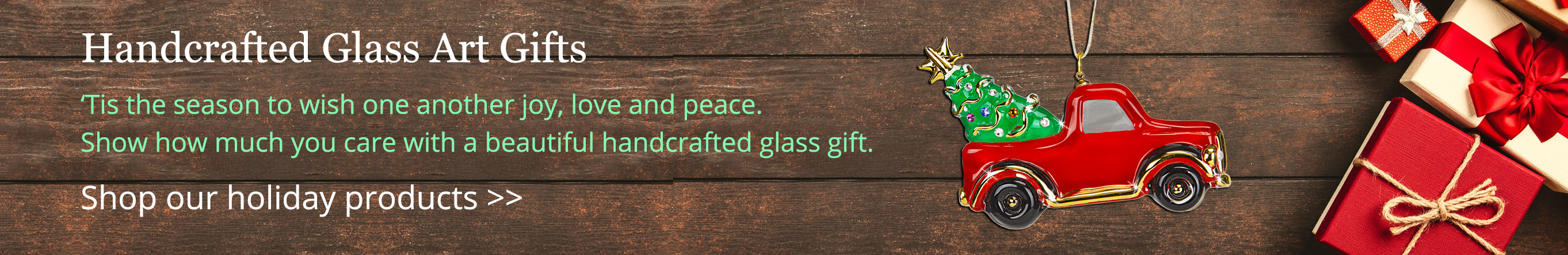 Handcrafted Glass Art Gifts. 'Tis the season to wish one another joy, love and peace. Show how much you care with a beautiful handcrafted glass gift. Shop our holiday products