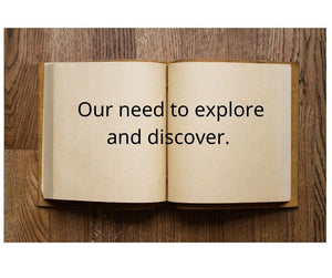 Our need to explore and discover.