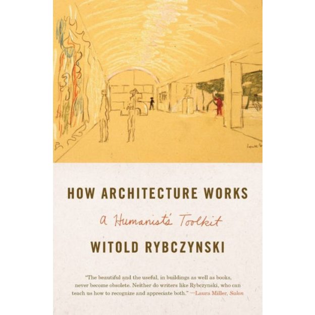 How Architecture Works: A Humanist's Toolkit, by Witold Rybczynski