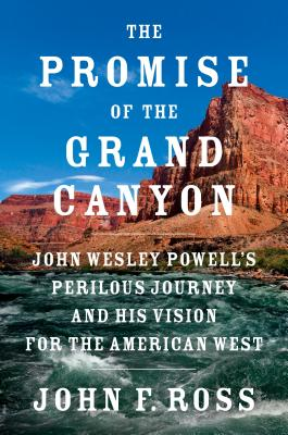 The Promise Of The Grand Canyon:  John Wesley Powell's Perilous Journey and His Vision for the American West, by  John F. Ross