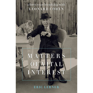 Matters of Vital Interest: A Forty-Year Friendship with Leonard Cohen by Eric Lerner