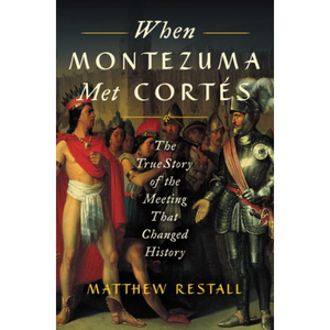 When Montezuma Met Cortés: The True Story of the Meeting that Changed History, by Matthew Restall