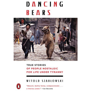 Dancing Bears: True Stories of People Nostalgic for Life under Tyranny by Witold Szablowski,