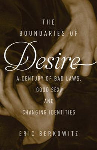 The Boundaries Of Desire A Century of Good Sex, Bad Laws, and Changing Identities, by   Eric Berkowitz