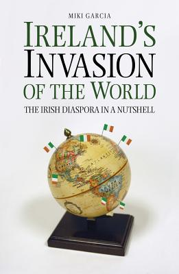 Ireland's Invasion Of The World: The Irish Diaspora In A Nutshell (Paperback) By Miki Garcia